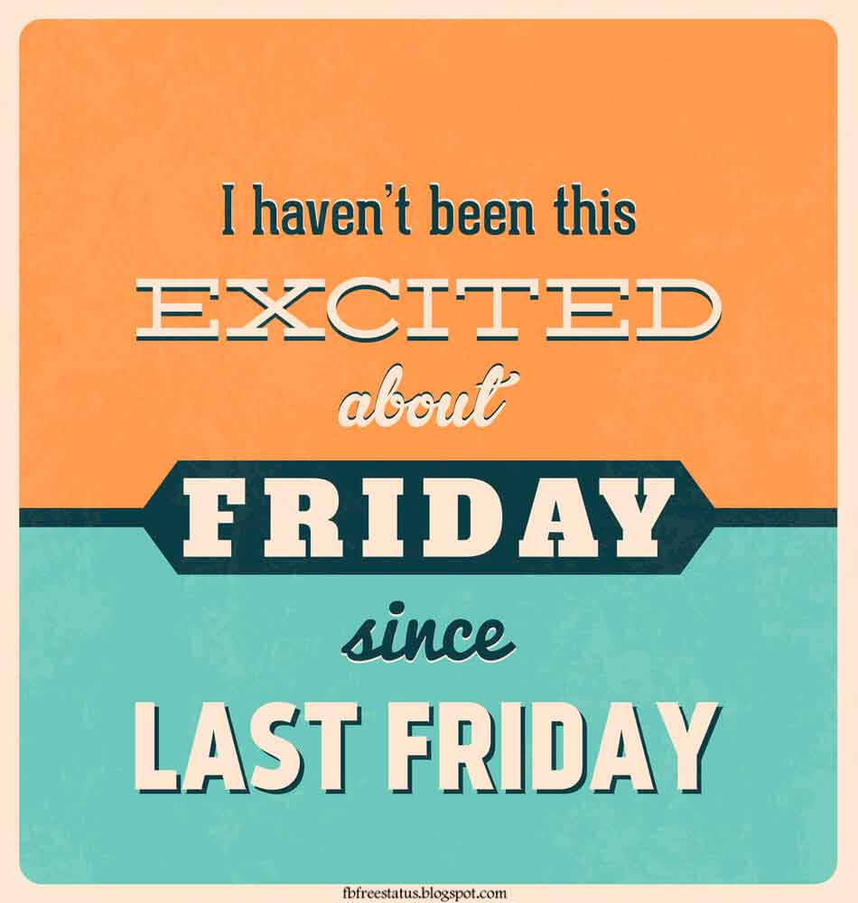 I haven't been this excited about friday since last friday.