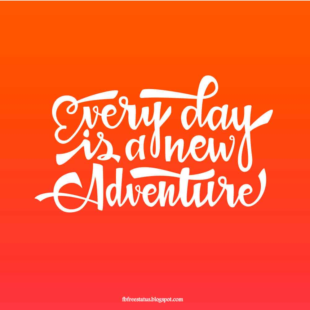 Everyday is a new adventure.