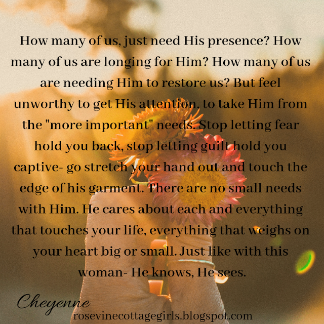 """How many of us, just need His presence? How many of us are longing for Him? How many of us are needing Him to restore us? But feel unworthy to get His attention, to take Him from the """"more important"""" needs. Stop letting fear hold you back, stop letting guilt hold you captive- go stretch your hand out and touch the edge of his garment. There are no small needs with Him. He cares about each and everything that touches your life, everything that weighs on your heart big or small. Just like with this woman- He knows, He sees."""