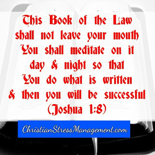 This Book of the Law shall not leave your mouth you shall meditate on it day and night so that you do what is written and then you will be successful (Joshua 1:8)