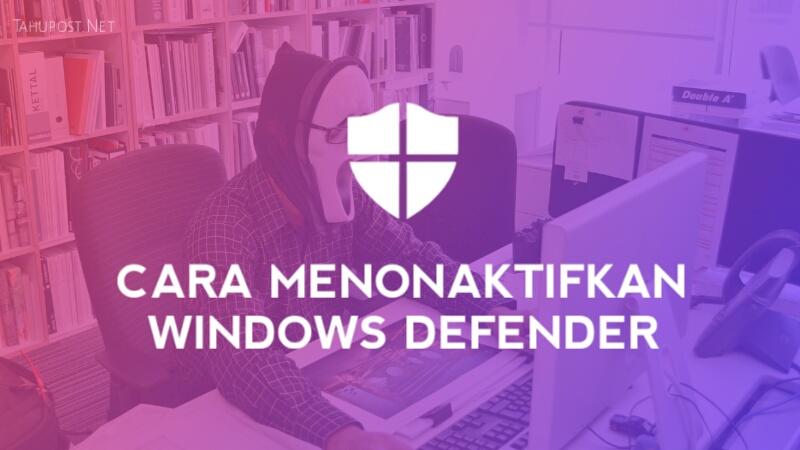 Cara Menonaktifkan Anti Virus Windows Defender di Windows 10 Secara Permanen dan Sementara