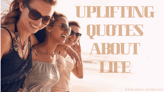 Uplifting Quotes About Life ? Here comes the Sweetest of it all you have been waiting for.