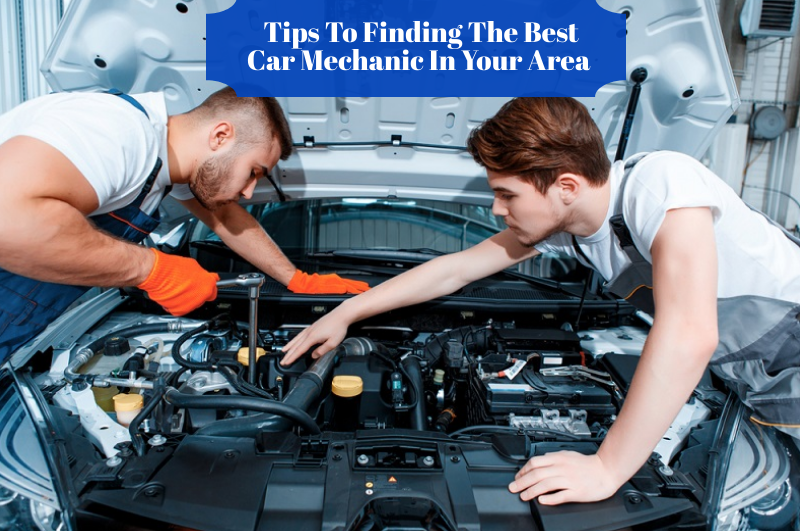 Tips To Finding The Best Car Mechanic In Your Area