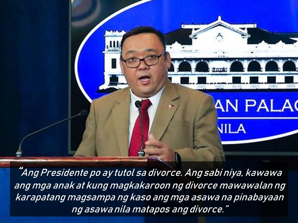 "President Rodrigo Duterte said that he is not in favor of the divorce law or the dissolution of marriage bill proposed by House Speaker Pantaleon Alvarez which has already found favor from the House of Representatives. The president's main reason is that the children will be the one to suffer the most should the parents decided to get a divorce or get separated. Another reason is that his daughter, Davao City Mayor Sara Duterte is also against the divorce law and not happy with it.  Advertisement        Sponsored Links            President Rodrigo Duterte on his speech during the PNP change of command ceremony at Camp Aguinaldo said he cannot support House Speaker Pantaleon Alvarez's dissolution of  marriage bill, which is currently pending in Congress.      ""House Speaker Pantaleon Alvarez, the exponent or the proponent of the divorce law,"" Duterte said as he acknowledged the House Speaker at the start of his speech.   ""I am sorry but I cannot follow your… My daughter is not happy with that. Really. Mag-usap na lang kayo ni Sara,"" Duterte teased.  Malacañang earlier confirmed that Duterte is against a divorce law in the Philippines, citing its effect on children.     READ MORE: Recruiters With Delisted, Banned, Suspended, Revoked And Cancelled POEA Licenses 2018    List of Philippine Embassies And Consulates Around The World       Classic Room Mates You Probably Living With   Do Not Be Fooled By Your Recruitment Agencies, Know Your  Correct Fees    Remittance Fees To Be Imposed On Kuwait Expats Expected To Bring $230 Million Income    TESDA Provides Training For Returning OFWs   Cash Aid To Be Given To Displaced OFWs From Kuwait—OWWA      Former OFW In Dubai Now Earning P25K A Week From Her Business    Top Search Engines In The Philippines For Finding Jobs Abroad    5 Signs A Person Is Going To Be Poor And 5 Signs You Are Going To Be Rich"