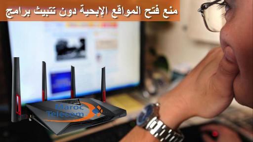 منع فتح المواقع الإباحية من خلال الرواتر اتصالات المغرب دون تتبيث برامج