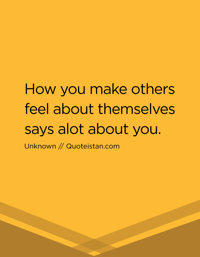 How you make others feel about themselves says a lot about you.
