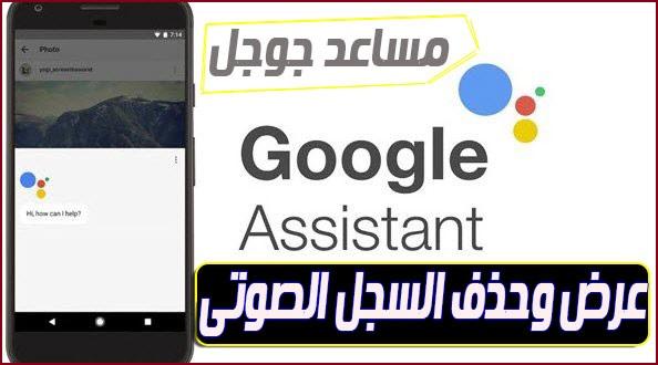 كيفية عرض وحذف السجل الصوتى لمساعد جوجل Google Assistant الخاص بك