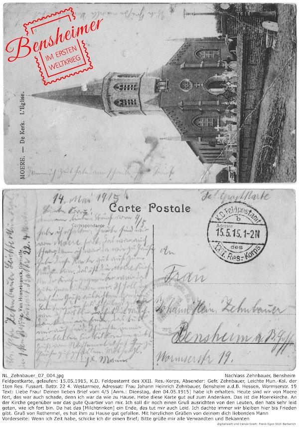 NL_Zehnbauer_07_004.jpg; Nachlass Zehnbauer, Bensheim; Feldpostkarte, gelaufen: 15.05.1915, K.D. Feldpostamt des XXII. Res.-Korps, Absender: Gefr. Zehnbauer, Leichte Mun.-Kol. der 1ten Res. Fussart. Battr. 22 4. Westarmee, Adressat: Frau Johann Heinrich Zehnbauer, Bensheim a.d.B. Hessen, Wormserstr. 19 Text: Liebe Frau! Deinen lieben Brief vom 4/5 [Anm.: Dienstag, den 04.05.1915] habe ich erhalten. Heute sind wir von Moere fort, das war auch schade, denn ich war da wie zu Hause. Hebe diese Karte gut auf zum Andenken. Das ist die Moerekirche. An der Kirche gegenüber war das gute Quartier von mir. Ich soll dir noch einen Gruß ausrichten von den Leuten, den hats sehr leid getan, wie ich fort bin. Da hat das [Milchtrinken] ein Ende, das tut mir auch Leid. Ich dachte immer wir bleiben hier bis Frieden gibt. Gruß von Rothermel, es hat ihm zu Hause gut gefallen. Mit herzlichen Grüßen von deinem dich liebenden Mann; Vorderseite: Wenn ich Zeit habe, schicke ich dir einen Brief; Bitte grüße mir alle Verwandten und Bekannten; digitalisiert und transkribiert: Frank-Egon Stoll-Berberich 2017 ©.