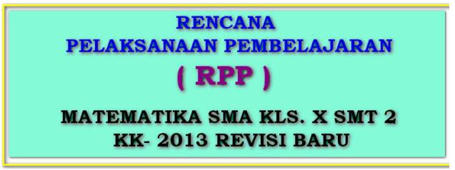 RPP MATEMATIKA KK-2013 SMA KELAS X SEMESTER 2 REVISI TERBARU