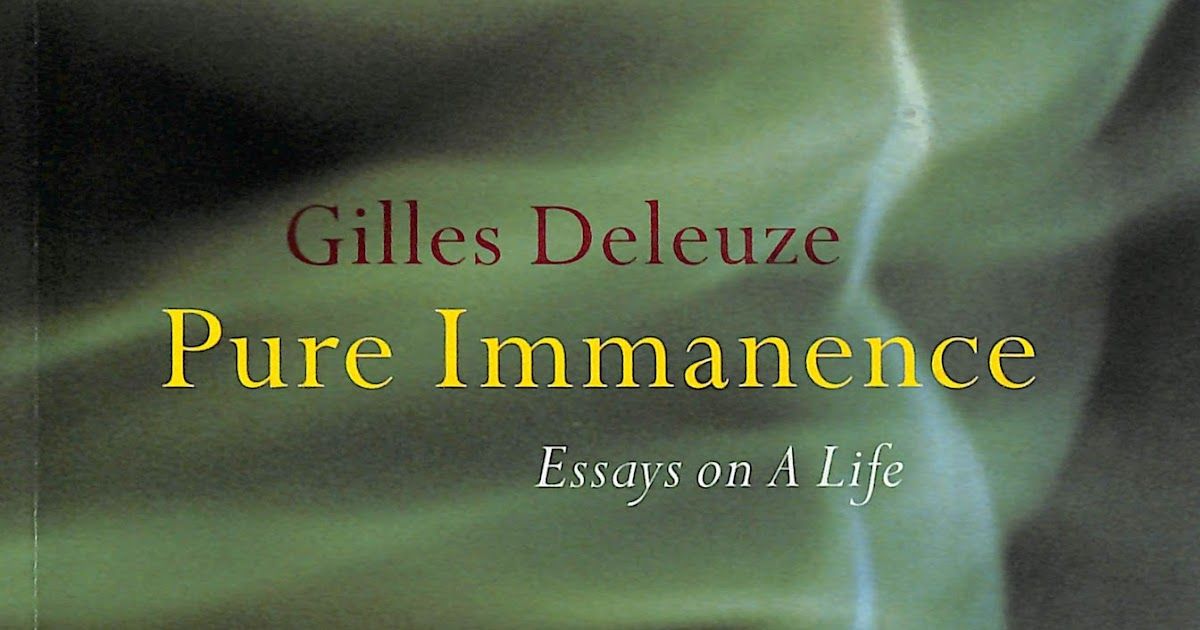 pure immanence essays on a life With the immanent theory of ethics deleuze worked out in his monographs on unless one harbors a vengeance or ressentiment against life (nietzsche)  go afar beyond the transcendence of god in the critique of pure reason  the strength of leibniz's analysis in the new essays is to show that drives or motives are.