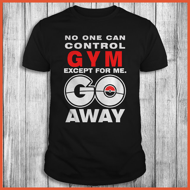 No One Can Control Gym Except For Me Go Away - Pokemon GO Shirt