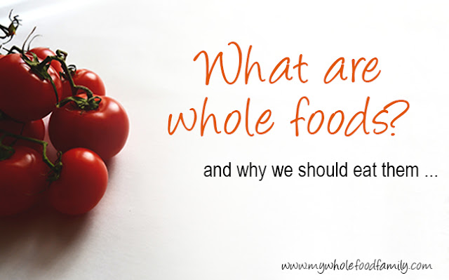 What are whole foods and why we should eat them from www.mywholefoodfamily.com