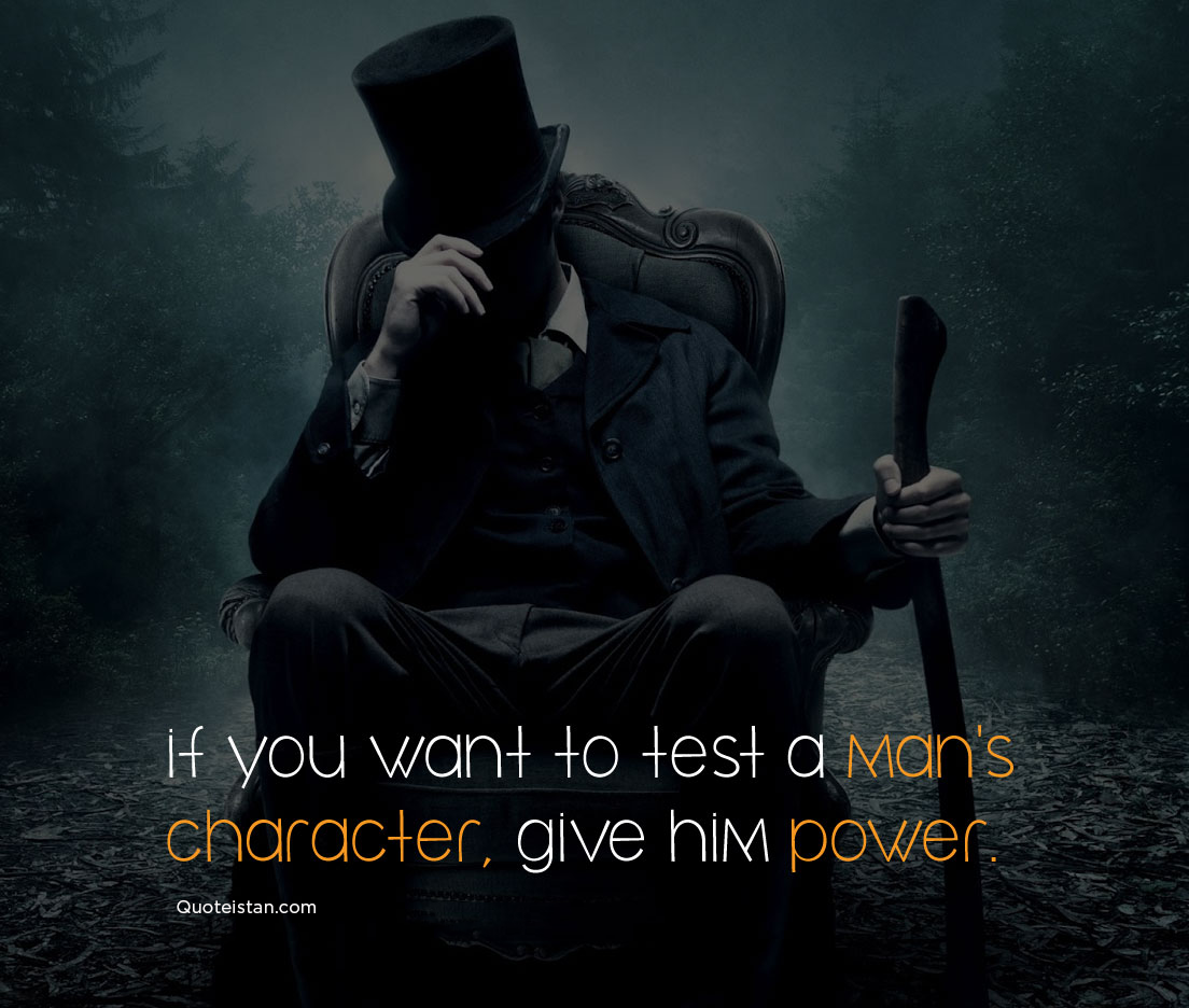 if you want to test a man's character, give him power. #quotes