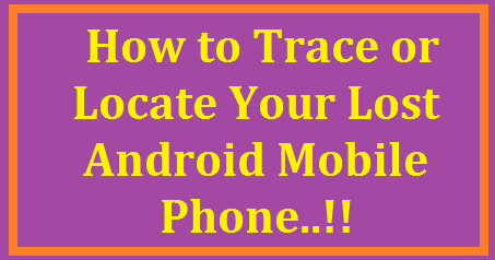 How To Track or Locate Your Lost Android Phone ? How To Track Your Lost Android Phone Without Tracking App| How to get back Stolen lost mobile Phone in India? | 4 ways you can track your lost phone | How to Locate/Track Stolen Mobile Phone Using IMEI Number | Recover your stolen mobile using IMEI number |How to Track Lost Mobile Phone and How to Get it Back! | How to find a lost mobile in India | How to get your lost mobile phone back - Legal steps to follow /2017/06/how-to-track-or-locate-your-lost-android-phone-mobile-emei-number.html