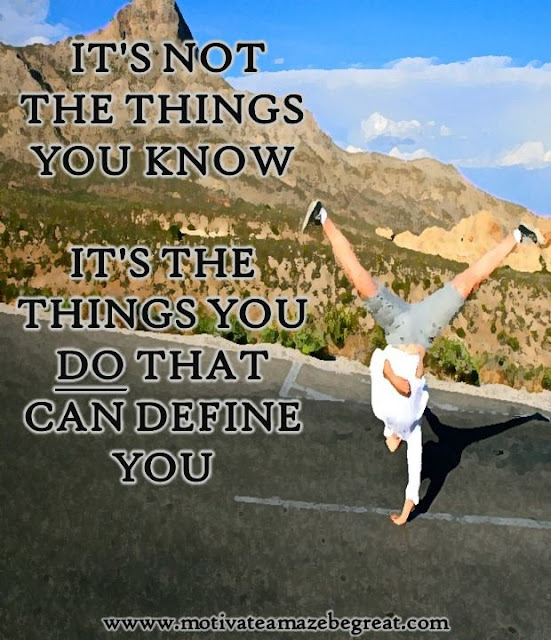 "Motivational Pictures Quotes, Facebook Page, MotivateAmazeBeGREAT, Inspirational Quotes, Motivation, Quotations, Inspiring Pictures, Success, Quotes About Life, Life Hack: ""It's not the things you know, it's the things you DO that can define you."""