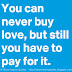 You can never buy Love….But still you have to pay for it.