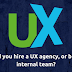 Should you hire a UX agency, or build an internal team?