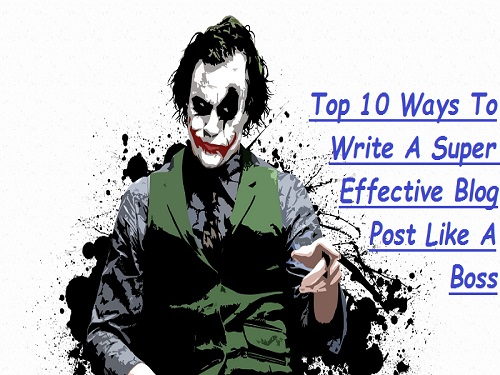 Top 10 Ways To Write A Super Effective Blog Post Like A Boss