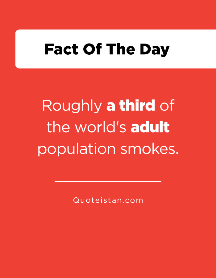 Roughly a third of the world's adult population smokes.