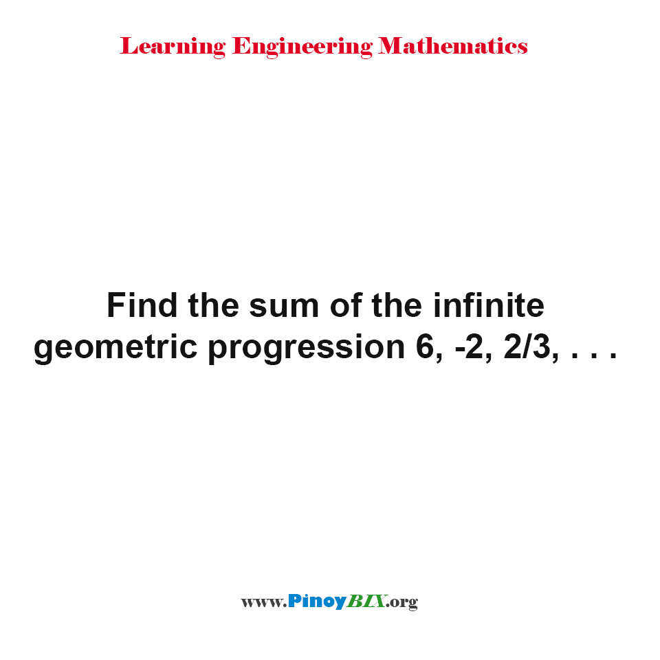 Find the sum of the infinite geometric progression 6, -2, 2/3, . . .