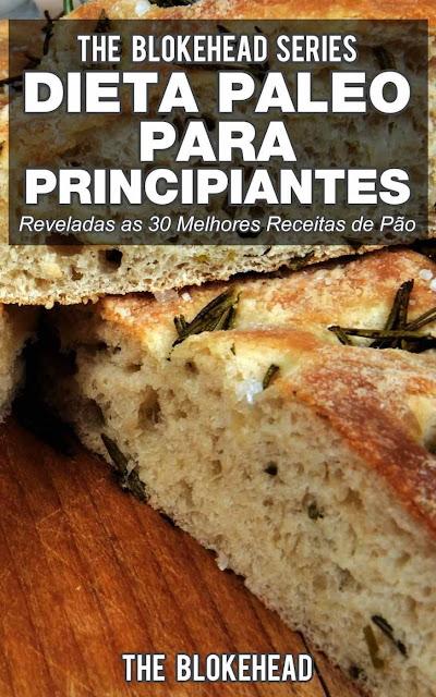Dieta Paleo para Principiantes - Reveladas as 30 Melhores Receitas de Pão The Blokehead