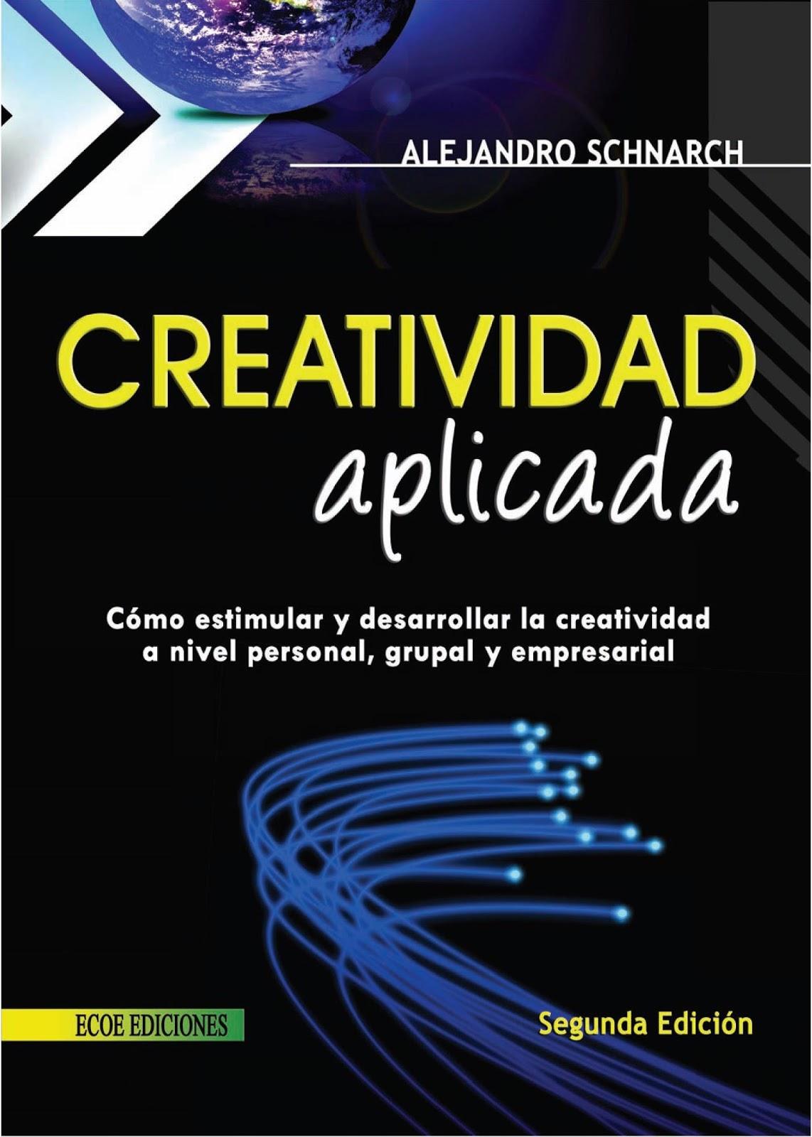 Creatividad aplicada: Cómo estimular y desarrollar la creatividad a nivel personal, grupa y empresarial, 2da. Edición – Alejandro Schnarch