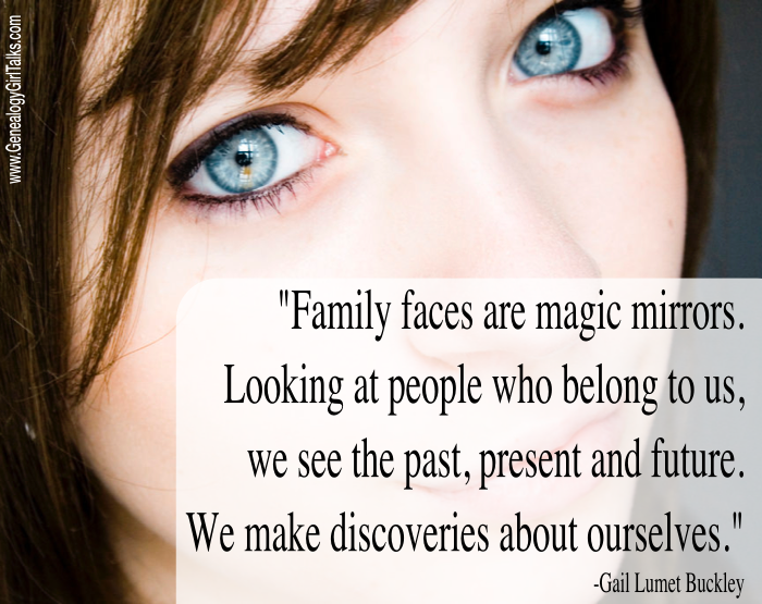 """Family faces are magic mirrors. Looking at people who belong to us, we see the past, present, and future. We make discoveries about ourselves."" Find more Family History quotes at www.GenealogyGirlTalks.com"