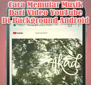 Cara Memutar Musik Dari Video YouTube Di Background Android