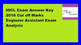 IOCL Exam Answer Key 2016 Cut off Marks Engineer Assistant Exam Analysis