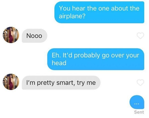 You hear the one about the airplane? Nooo. Eh.   It'd probably go over your head.  I'm pretty smart, try me