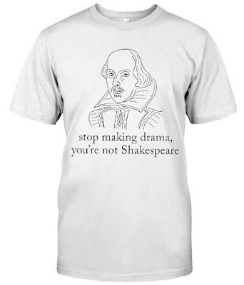 Stop making drama you're not shakespeare T Shirt Hoodie Sweatshirt