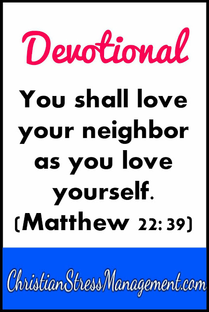 You shall love your neighbor as you love yourself. (Matthew 22:39)