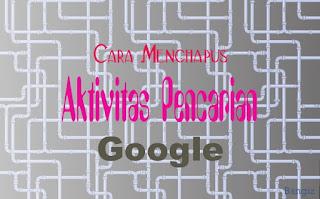 Cara Menghapus Aktivitas Pencarian Google