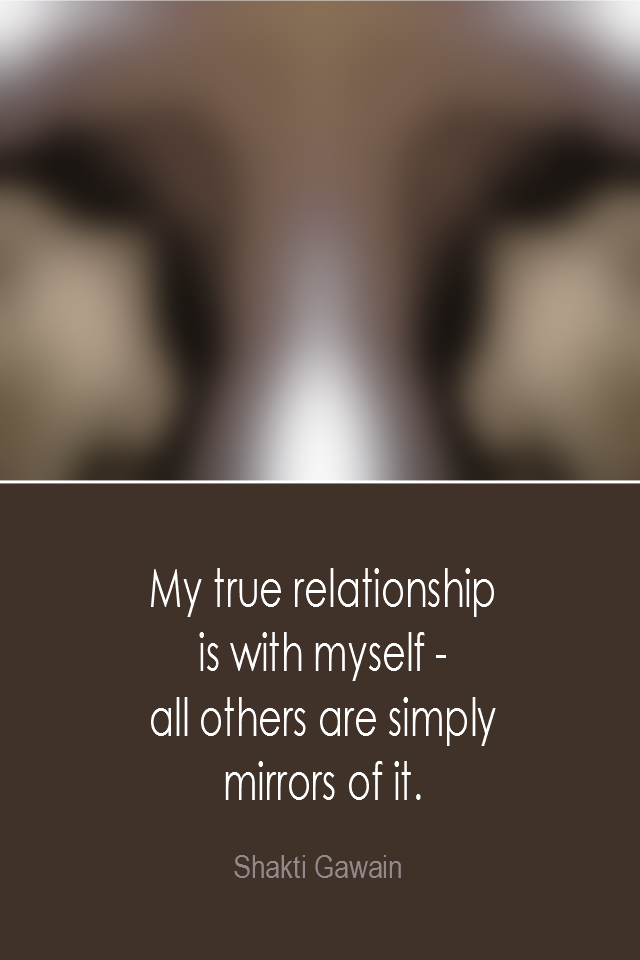 visual quote - image quotation: My true relationship is with myself - all others are simply mirrors of it. - Shakti Gawain