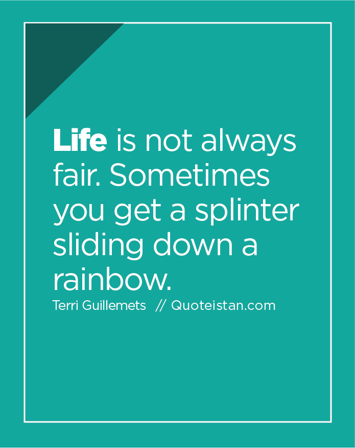 Life is not always fair. Sometimes you get a splinter sliding down a rainbow.