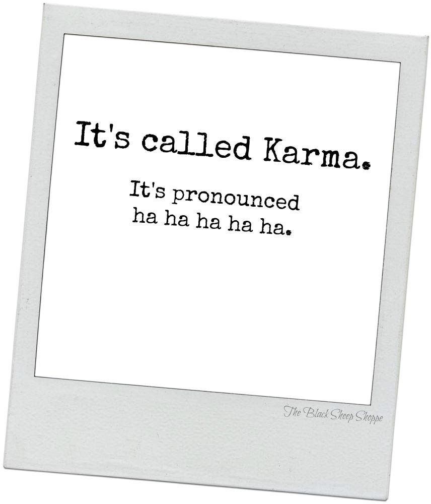 It's called karma. It's pronounced ha ha ha ha ha.