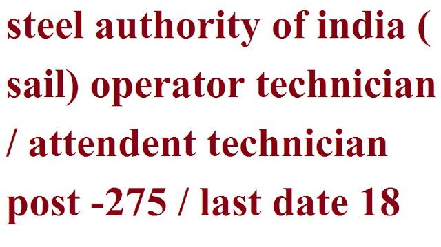steel authority of india ( sail) operator technician / attendent technician  post -275 / last date 18 feb 2019