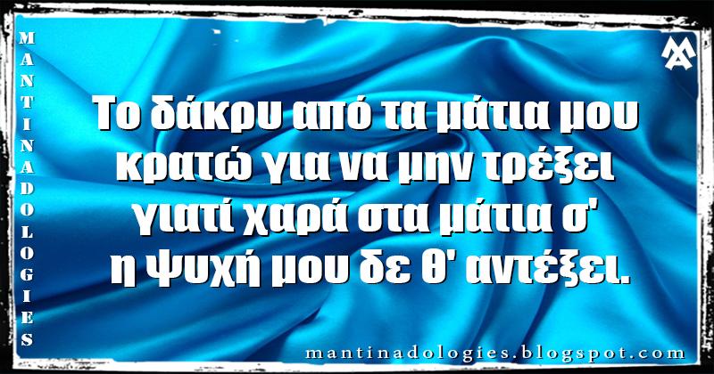 Mantinades - Το δάκρυ από τα μάτια μου κρατώ για να μην τρέξει  γιατί χαρά στα μάτια σ' η ψυχή μου δε θ' αντέξει.