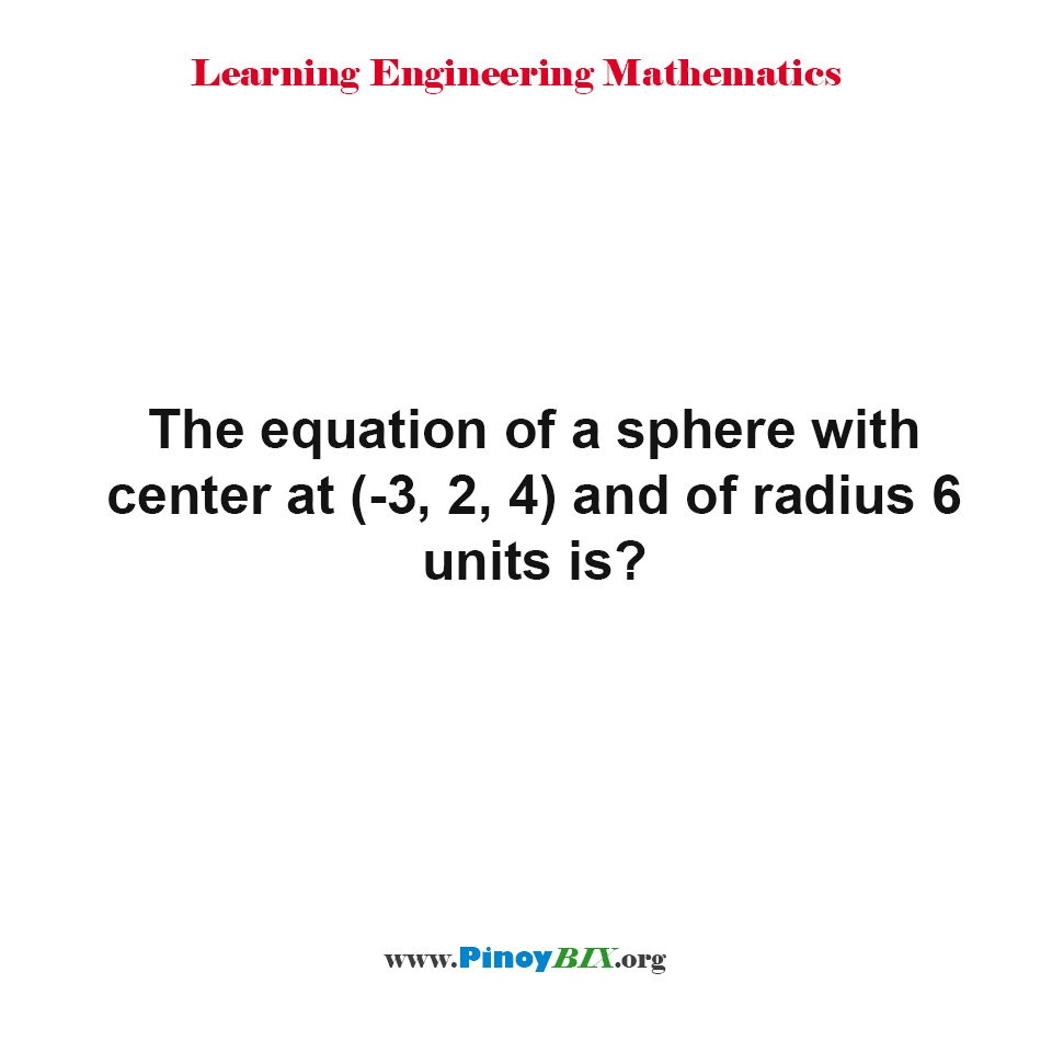 The equation of a sphere with center at (-3, 2, 4) and of radius 6 units is?
