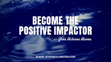Become A Positive Impactor | John Uchenna Uzoma (Kelly JUUZ)