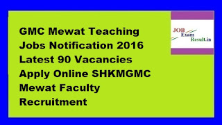GMC Mewat Teaching Jobs Notification 2016 Latest 90 Vacancies Apply Online SHKMGMC Mewat Faculty Recruitment