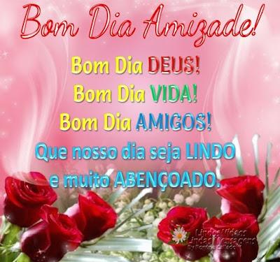 Bom Dia Amizade! Bom Dia DEUS! Bom Dia VIDA! Bom Dia AMIGOS! Que nosso dia seja LINDO e muito ABENÇOADO.