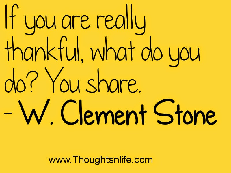 If you are really thankful, what do you do? You share. - W. Clement Stone