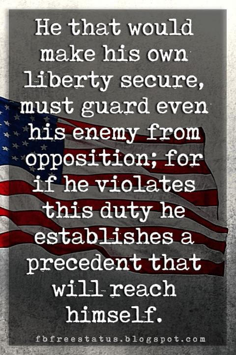 Inspirational 4th Of July Quotes, He that would make his own liberty secure, must guard even his enemy from opposition; for if he violates this duty he establishes a precedent that will reach himself. -Thomas Paine