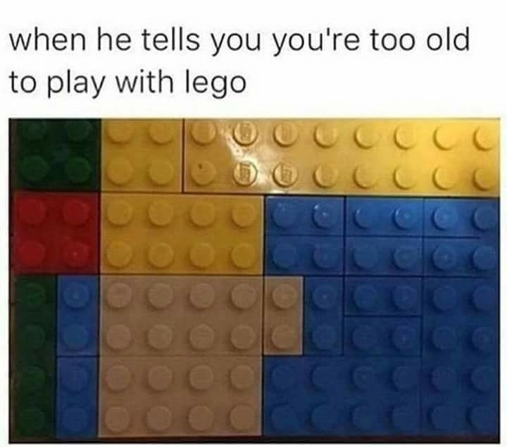 When he tells you you're too old to play with lego.