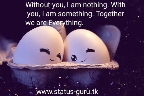 Without you, I am nothing. With you, I am something. Together we are Everything.