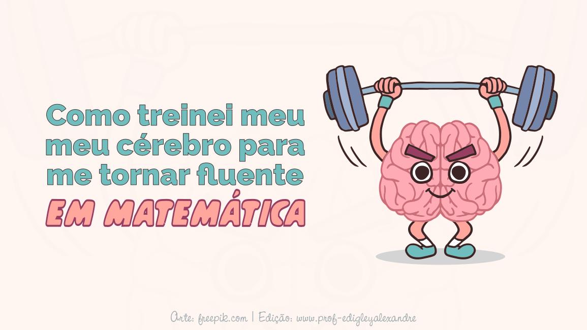 Como treinei meu cérebro para me tornar fluente em Matemática