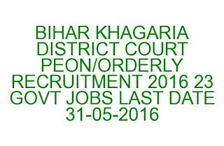BIHAR KHAGARIA DISTRICT COURT PEON ORDERLY RECRUITMENT 2016 23 GOVT JOBS LAST DATE 31-05-2016