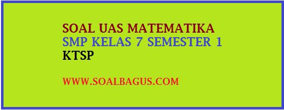 Download soal latihan uas matematik smp ktsp kelas 7 semester 1 ganjil tahun 2016 2017 terbaru untuk berlatih gratis, docx pdf