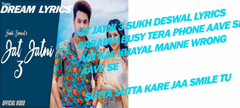 Jat Jatni 3-जाट जाटणी 3 Sukh Deswal Song Lyrics Jat Jatni 3-जाट जाटणी 3 Is Latest Famous Haryanvi Song Sung By Sukh Deswal And Lyrics Of Jat Jatni 3-जाट जाटणी 3 Is Written By Kanav And Music Of Jat Jatni 3-जाट जाटणी 3 Is Composed By Gold E Gill,      Jat Jatni 3-जाट जाटणी 3 Sukh Deswal  Singer : Sukh Deswal  Music : Gold E Gill  Lyrics :Kanav    Jat Jatni 3-जाट जाटणी 3 Sukh Deswal Lyrics   Saradin Busy Tera Phone Aave Se  Aaj Kal Khayal Manne Wrong Aave Se  Sutta Sutta Kare Jaa Smile Tu Jaale  Bol Tere Khaba Ki Mein Khon Aave Se    Karu Sujh Saake Sake Kare Na Se Haq Aa  Karu Sujh Saake Sake Kare Na Se Haq Aa  Haq Main Jatari Mangi Vikh To Nahi    Jale Jao Jale Jao Tere Pyaar Main  Pyaar Mai Jalana Tera Thik To Nahi  Haa Jale Jao Jale Jao Tere Pyaar Main  Pyaar Mai Jalana Tera Thik To Nahi    Teri Pache Bholi Bani Baithe Jatni  Sikh Gya Tu Mithi Mithi Goli Batni  Karu Suh Maan Jatte Kholu Na Juban  Manne Vi Aa Waise Na Pe Baat Katni    Teri Pache Bholi Bani Baithe Jatni  Sikh Gya Tu Mithi Mithi Goli Batni  Karu Suh Maan Jatte Kholu Na Juban  Manne Vi Aa Waise Na Pe Baat Katni    Janma Ka Sath Saina Aur Koi Baat Se  Janma Ka Sath Saina Aur Koi Baat Se  Haar Na Mera Vi Teri Jit Toh Nahi    Jale Jao Jale Jao Tere Pyaar Main  Pyaar Mai Jalana Tera Thik To Nahi  Haa Jale Jao Jale Jao Tere Pyaar Main  Pyaar Mai Jalana Tera Thik To Nahi
